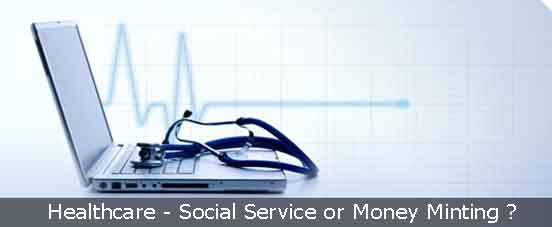 Healthcare - money minting or social service ?